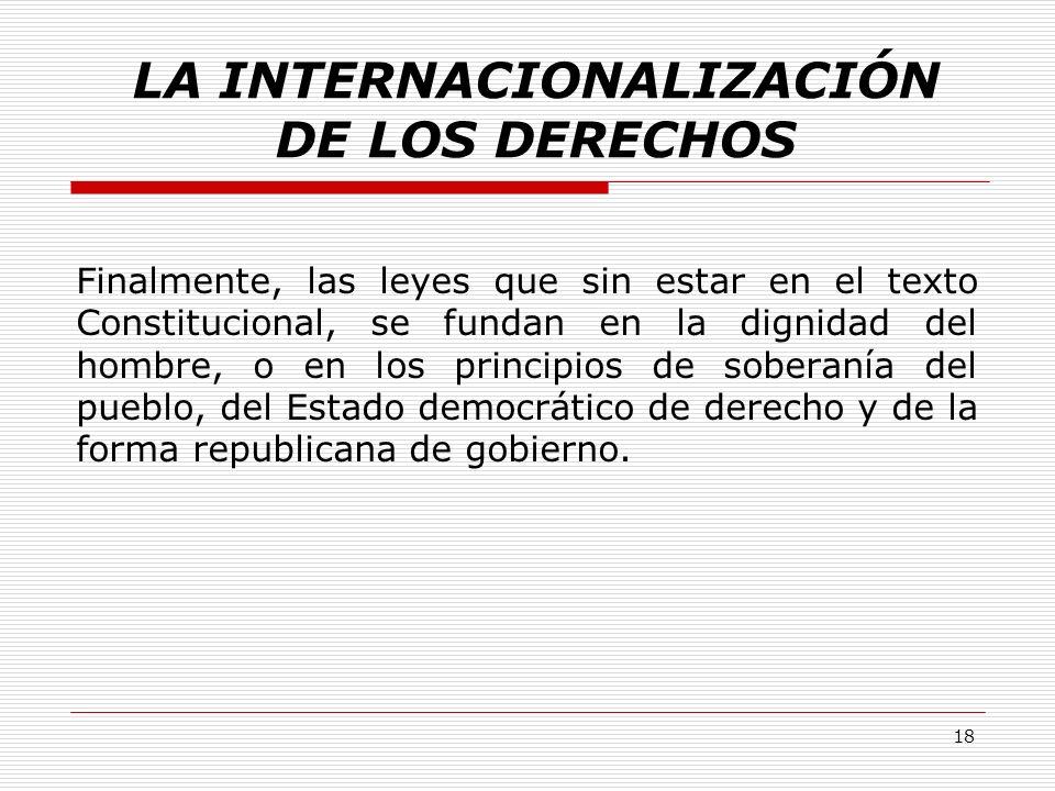 LA INTERNACIONALIZACIÓN DE LOS DERECHOS Finalmente, las leyes que sin estar en el texto Constitucional, se fundan en la dignidad del hombre, o en los
