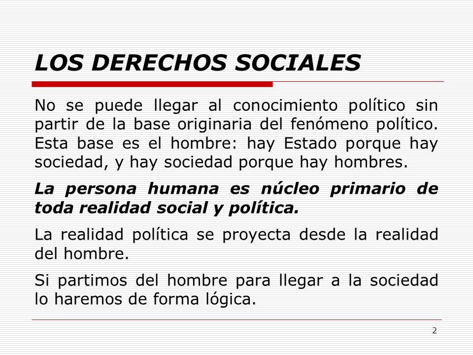 2 LOS DERECHOS SOCIALES No se puede llegar al conocimiento político sin partir de la base originaria del fenómeno político. Esta base es el hombre: ha