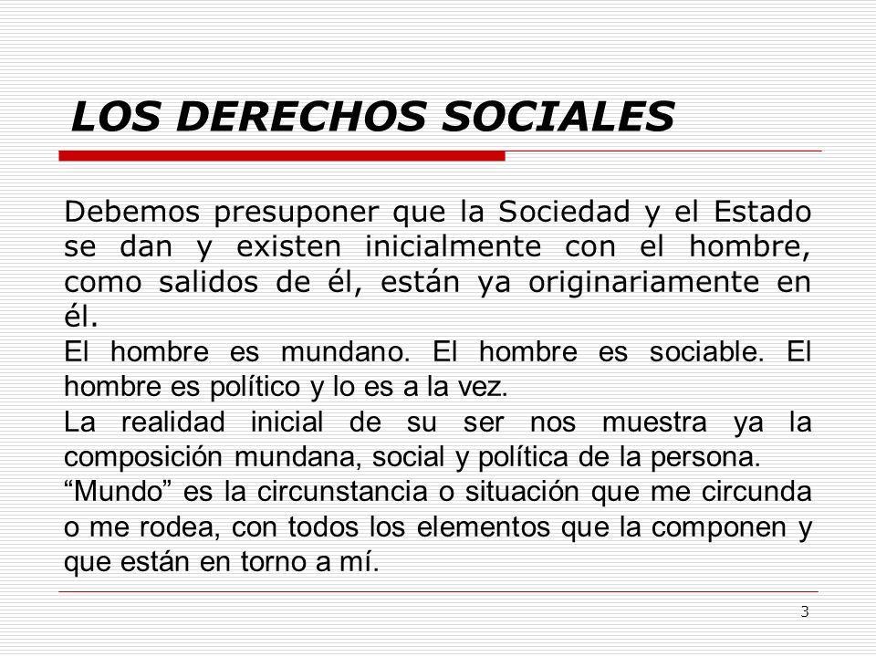 3 LOS DERECHOS SOCIALES Debemos presuponer que la Sociedad y el Estado se dan y existen inicialmente con el hombre, como salidos de él, están ya origi