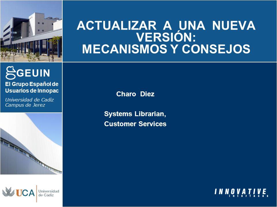 El Grupo Español de Usuarios de Innopac Universidad de Cadiz Campus de Jerez ACTUALIZAR A UNA NUEVA VERSIÓN: MECANISMOS Y CONSEJOS Charo Diez Systems