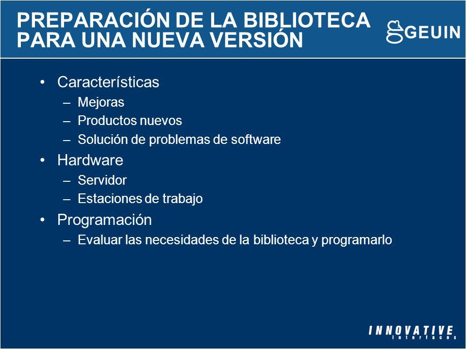 PREPARACIÓN DE LA BIBLIOTECA PARA UNA NUEVA VERSIÓN Características –Mejoras –Productos nuevos –Solución de problemas de software Hardware –Servidor –