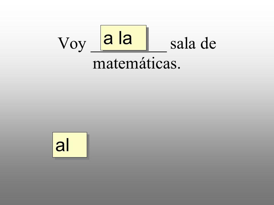 Voy _________ sala de matemáticas. a la al