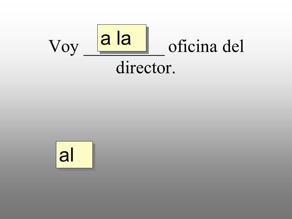 Voy _________ oficina del director. a la al