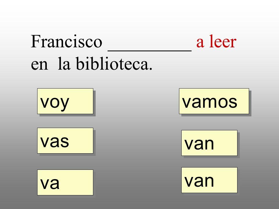 voy vas va vamos van Francisco _________ a leer en la biblioteca.