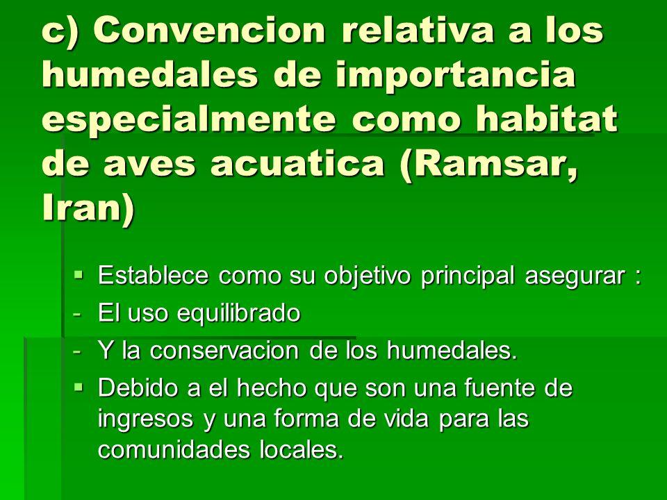c) Convencion relativa a los humedales de importancia especialmente como habitat de aves acuatica (Ramsar, Iran) Establece como su objetivo principal asegurar : Establece como su objetivo principal asegurar : -El uso equilibrado -Y la conservacion de los humedales.