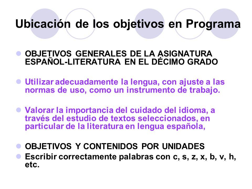 Ubicación de los objetivos en Programa OBJETIVOS GENERALES DE LA ASIGNATURA ESPAÑOL-LITERATURA EN EL DÉCIMO GRADO Utilizar adecuadamente la lengua, co