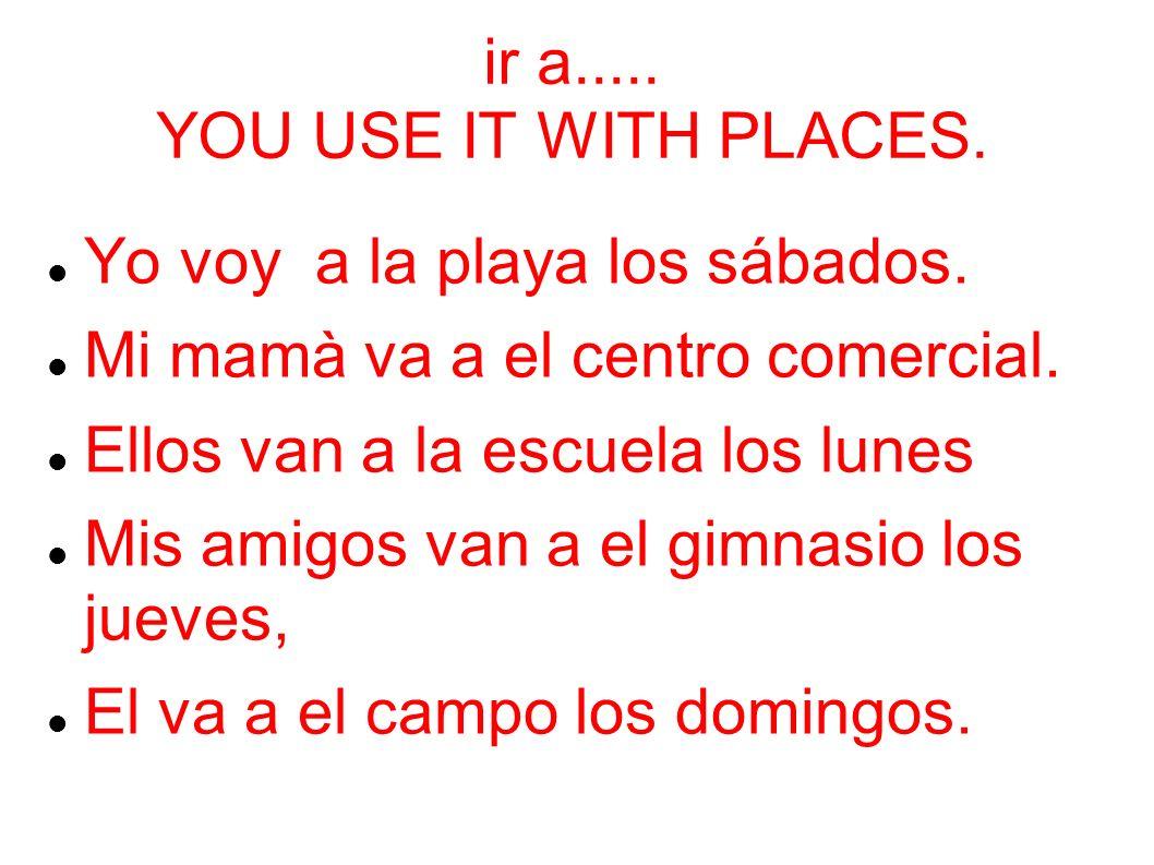 ir a.....YOU USE IT WITH PLACES. Yo voy a la playa los sábados.