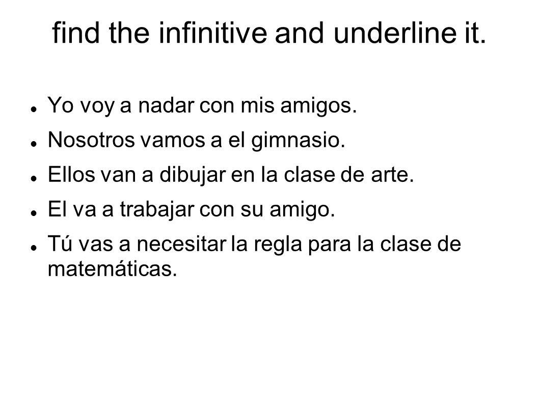 find the infinitive and underline it. Yo voy a nadar con mis amigos. Nosotros vamos a el gimnasio. Ellos van a dibujar en la clase de arte. El va a tr