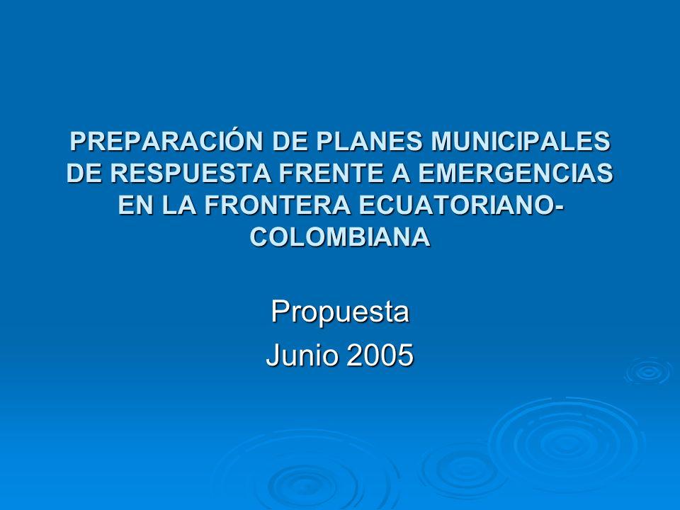 PREPARACIÓN DE PLANES MUNICIPALES DE RESPUESTA FRENTE A EMERGENCIAS EN LA FRONTERA ECUATORIANO- COLOMBIANA Propuesta Junio 2005