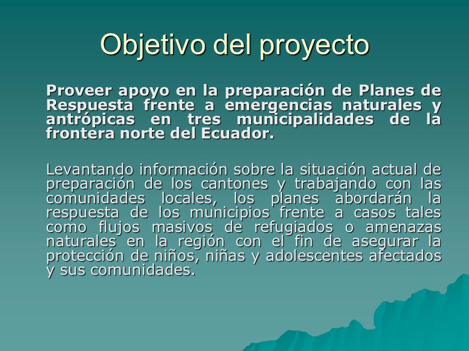 Objetivo del proyecto Proveer apoyo en la preparación de Planes de Respuesta frente a emergencias naturales y antrópicas en tres municipalidades de la frontera norte del Ecuador.