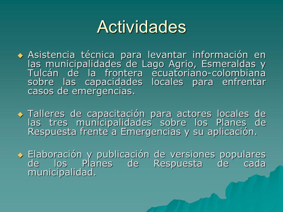 Actividades Asistencia técnica para levantar información en las municipalidades de Lago Agrio, Esmeraldas y Tulcán de la frontera ecuatoriano-colombiana sobre las capacidades locales para enfrentar casos de emergencias.