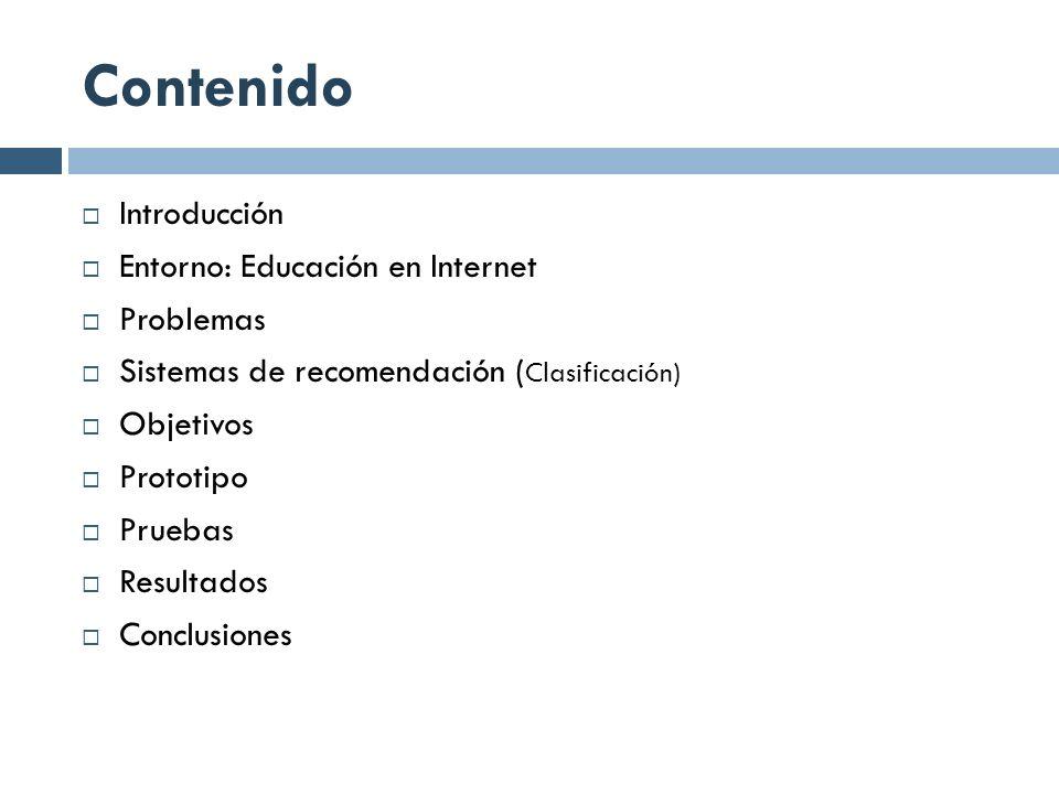 Contenido Introducción Entorno: Educación en Internet Problemas Sistemas de recomendación ( Clasificación) Objetivos Prototipo Pruebas Resultados Conc