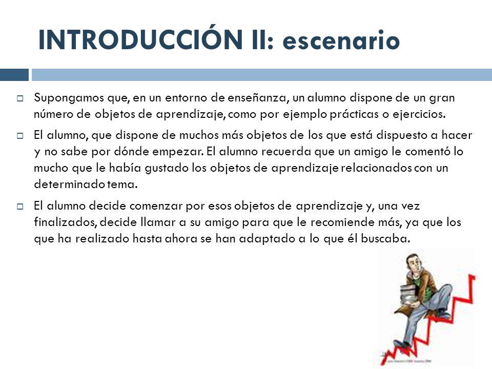 INTRODUCCIÓN II: escenario Supongamos que, en un entorno de enseñanza, un alumno dispone de un gran número de objetos de aprendizaje, como por ejemplo