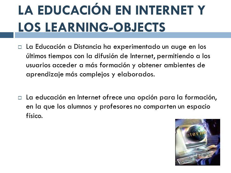 LA EDUCACIÓN EN INTERNET Y LOS LEARNING-OBJECTS La Educación a Distancia ha experimentado un auge en los últimos tiempos con la difusión de Internet,