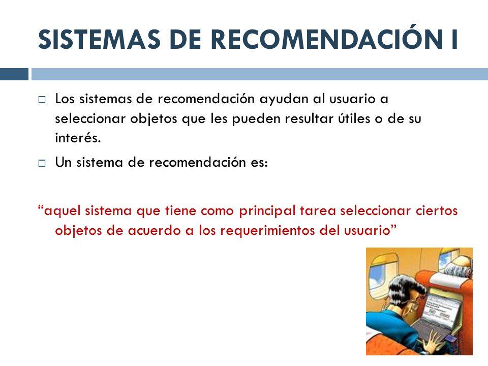 SISTEMAS DE RECOMENDACIÓN I Los sistemas de recomendación ayudan al usuario a seleccionar objetos que les pueden resultar útiles o de su interés. Un s