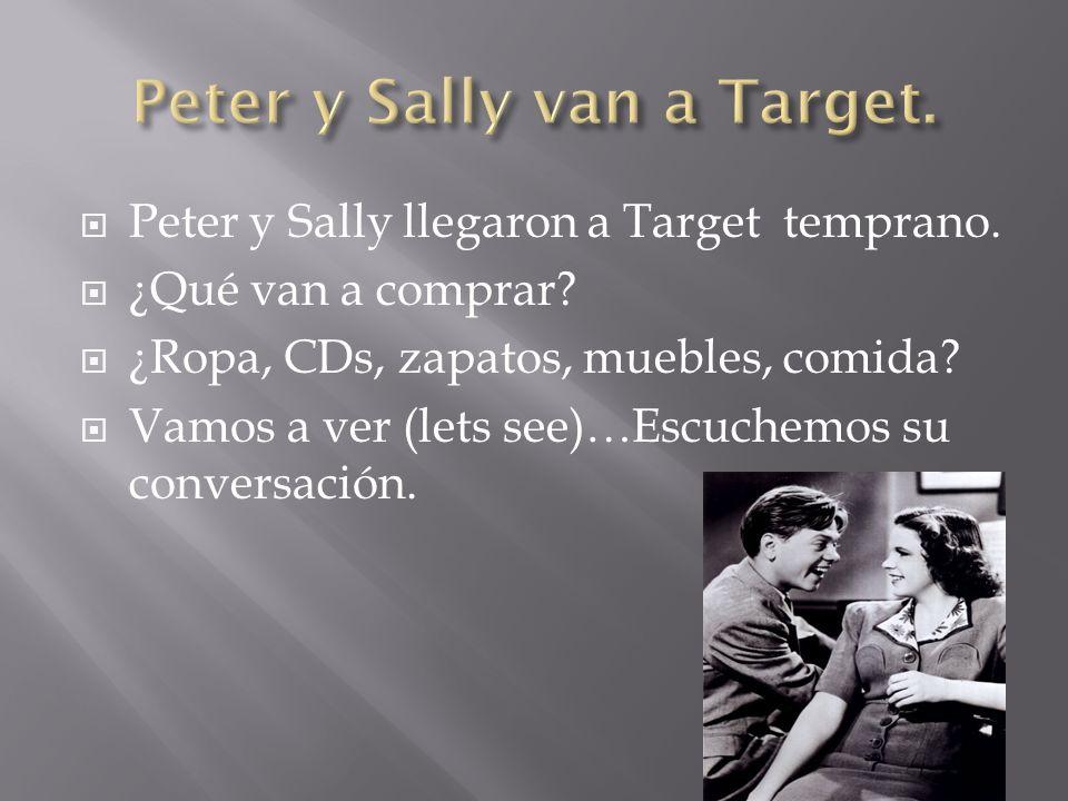 Peter y Sally llegaron a Target temprano. ¿Qué van a comprar? ¿Ropa, CDs, zapatos, muebles, comida? Vamos a ver (lets see)…Escuchemos su conversación.