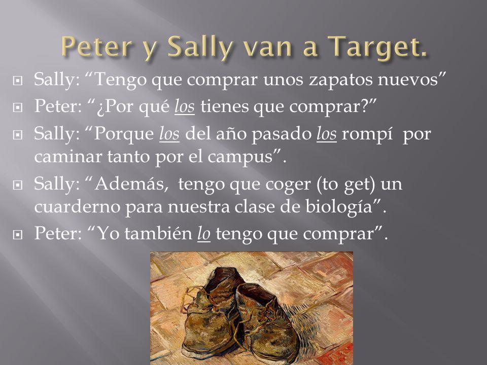 Sally: Tengo que comprar unos zapatos nuevos Peter: ¿Por qué los tienes que comprar? Sally: Porque los del año pasado los rompí por caminar tanto por