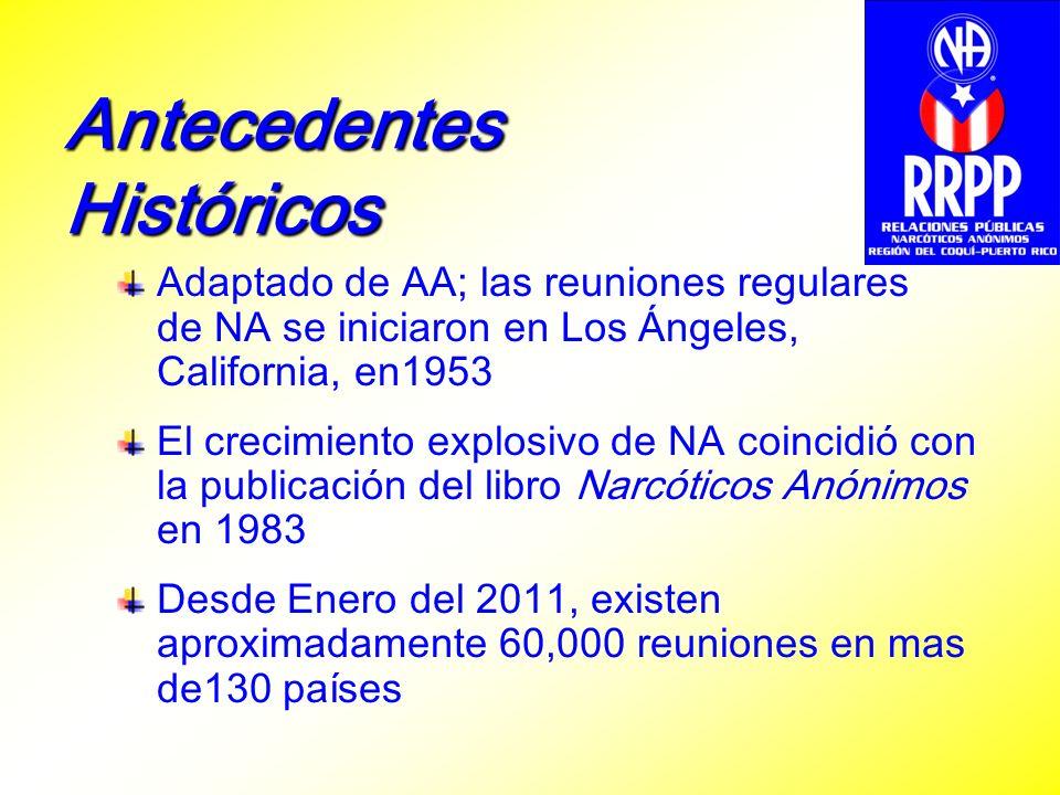 Antecedentes Históricos Adaptado de AA; las reuniones regulares de NA se iniciaron en Los Ángeles, California, en1953 El crecimiento explosivo de NA coincidió con la publicación del libro Narcóticos Anónimos en 1983 Desde Enero del 2011, existen aproximadamente 60,000 reuniones en mas de130 países