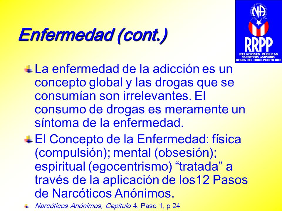 Enfermedad (cont.) La enfermedad de la adicción es un concepto global y las drogas que se consumían son irrelevantes. El consumo de drogas es merament