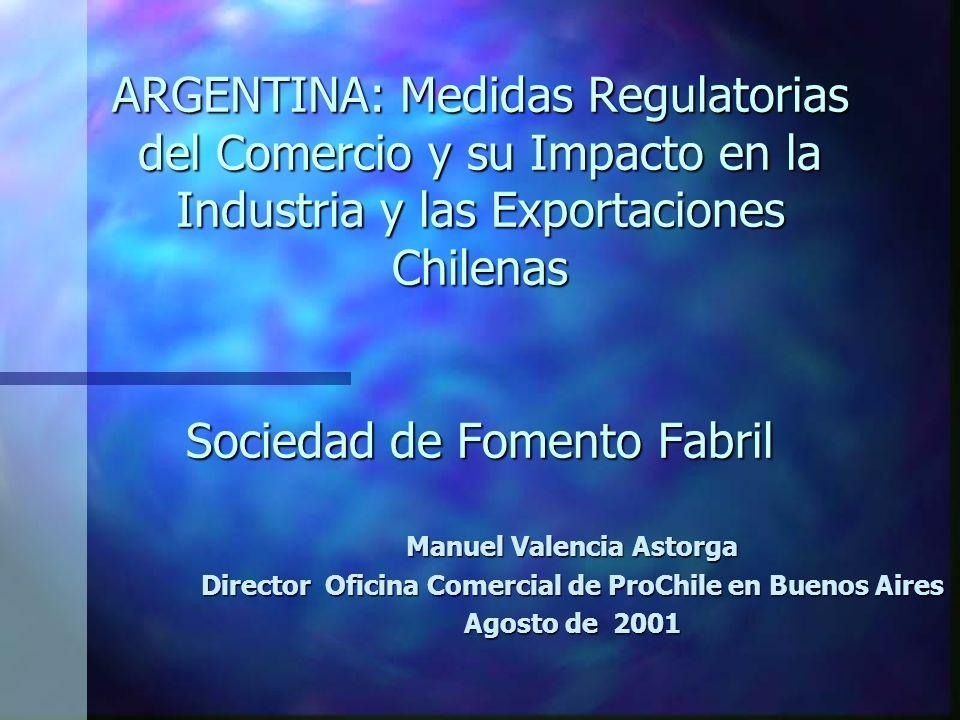 ARGENTINA: Medidas Regulatorias del Comercio y su Impacto en la Industria y las Exportaciones Chilenas Sociedad de Fomento Fabril Manuel Valencia Astorga Director Oficina Comercial de ProChile en Buenos Aires Agosto de 2001