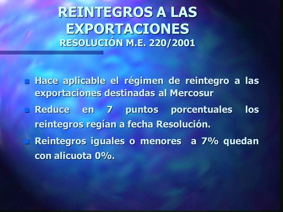 REINTEGROS A LAS EXPORTACIONES RESOLUCIÓN M.E. 220/2001 n Hace aplicable el régimen de reintegro a las exportaciones destinadas al Mercosur n Reduce e