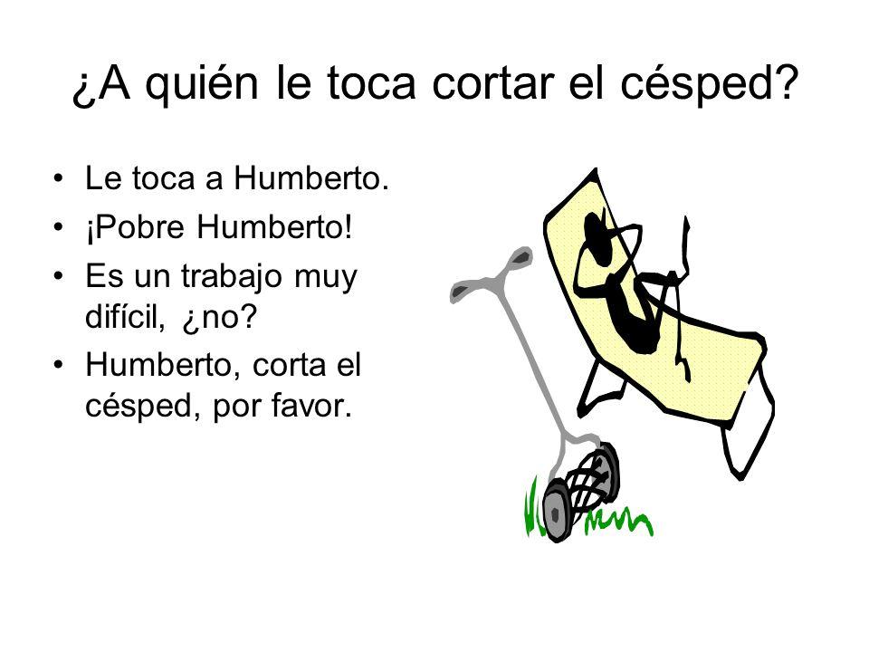 ¿A quién le toca cortar el césped.Le toca a Humberto.