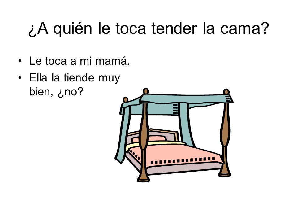 ¿A quién le toca tender la cama? Le toca a mi mamá. Ella la tiende muy bien, ¿no?
