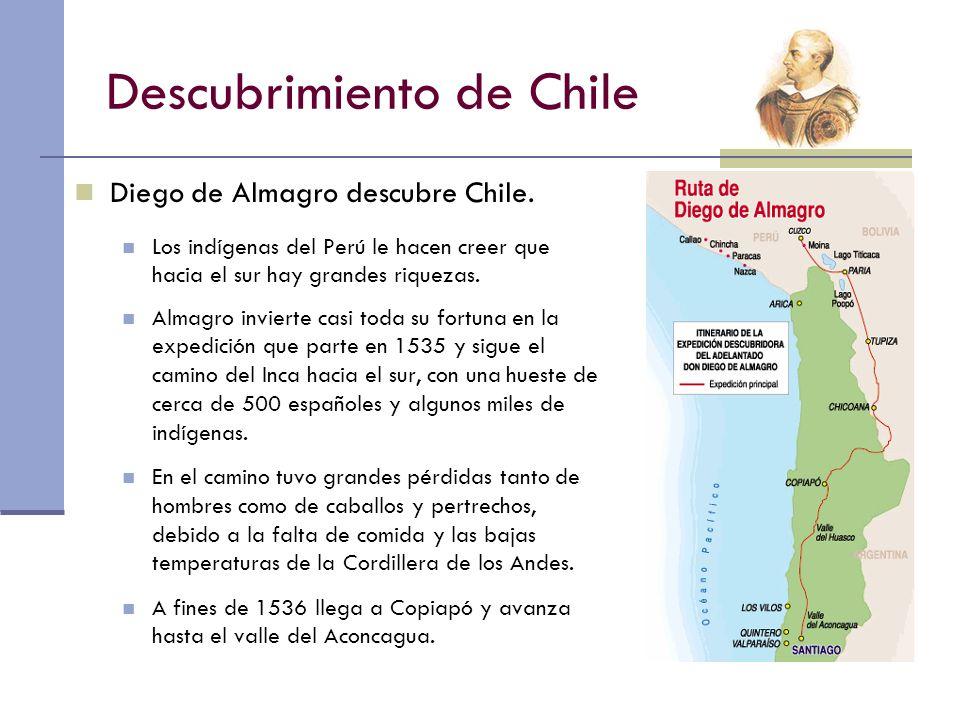 Descubrimiento de Chile Diego de Almagro descubre Chile. Los indígenas del Perú le hacen creer que hacia el sur hay grandes riquezas. Almagro invierte