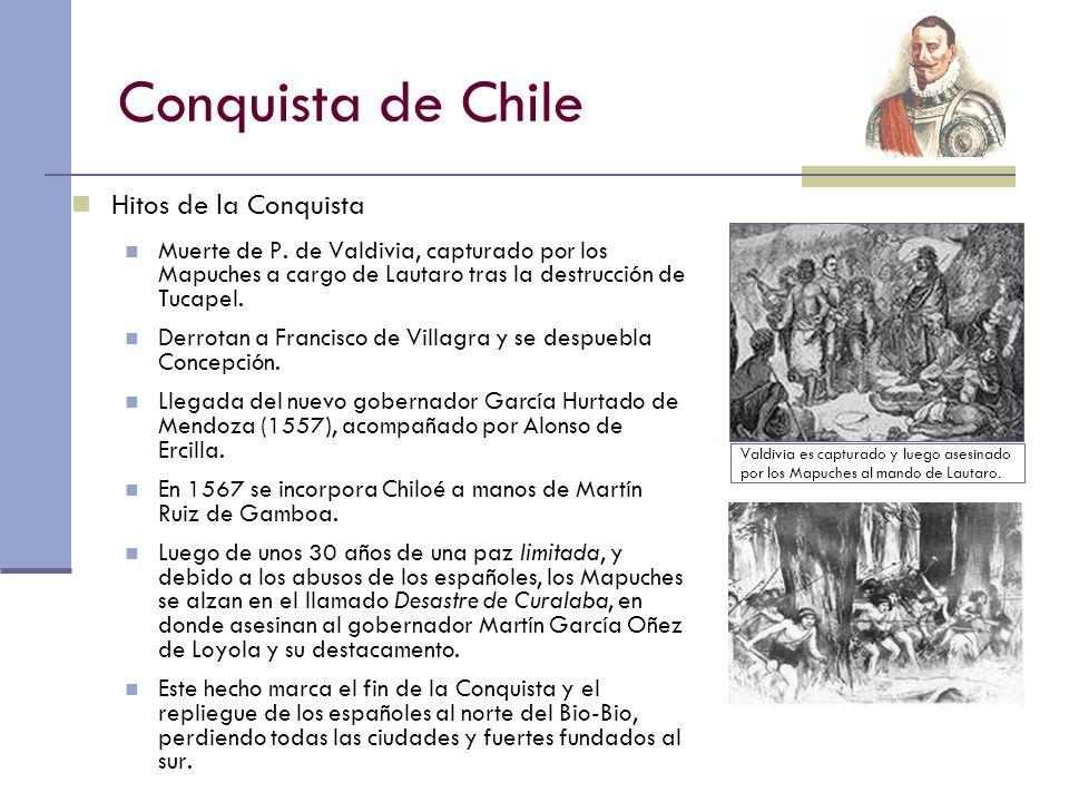 Conquista de Chile Hitos de la Conquista Muerte de P. de Valdivia, capturado por los Mapuches a cargo de Lautaro tras la destrucción de Tucapel. Derro