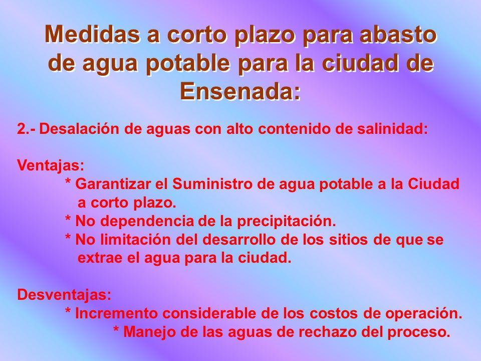 Medidas a corto plazo para abasto de agua potable para la ciudad de Ensenada: 2.- Desalación de aguas con alto contenido de salinidad: Ventajas: * Garantizar el Suministro de agua potable a la Ciudad a corto plazo.