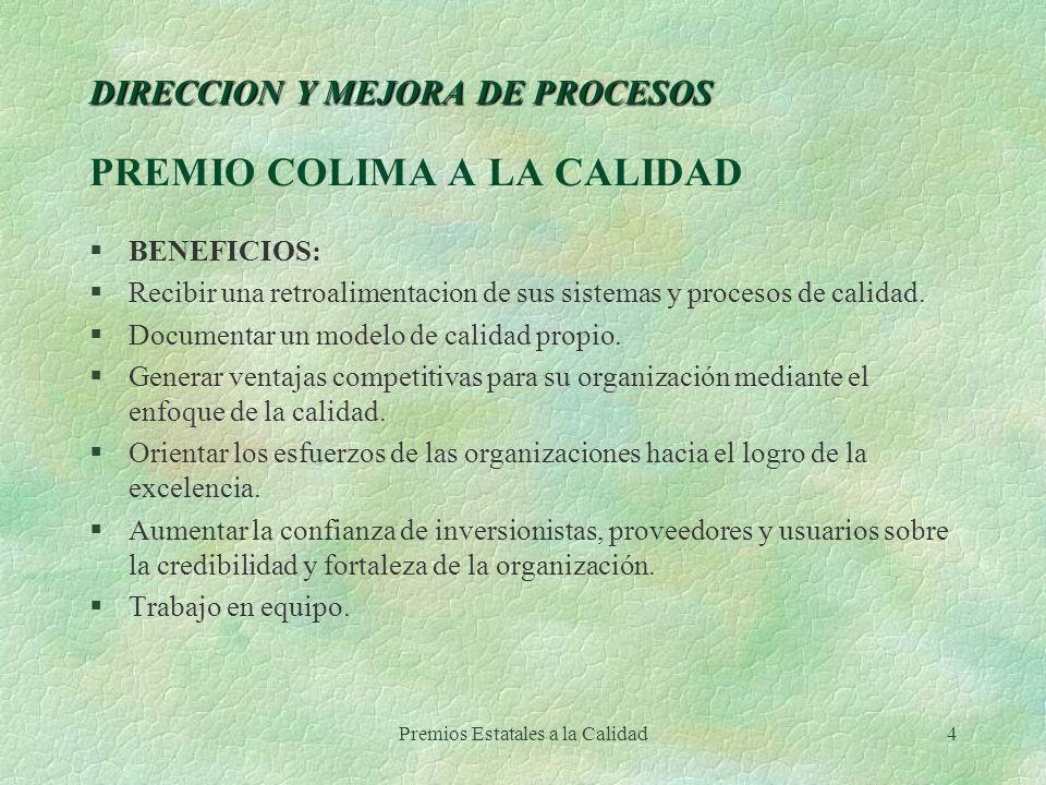 Premios Estatales a la Calidad4 DIRECCION Y MEJORA DE PROCESOS DIRECCION Y MEJORA DE PROCESOS PREMIO COLIMA A LA CALIDAD §BENEFICIOS: §Recibir una ret