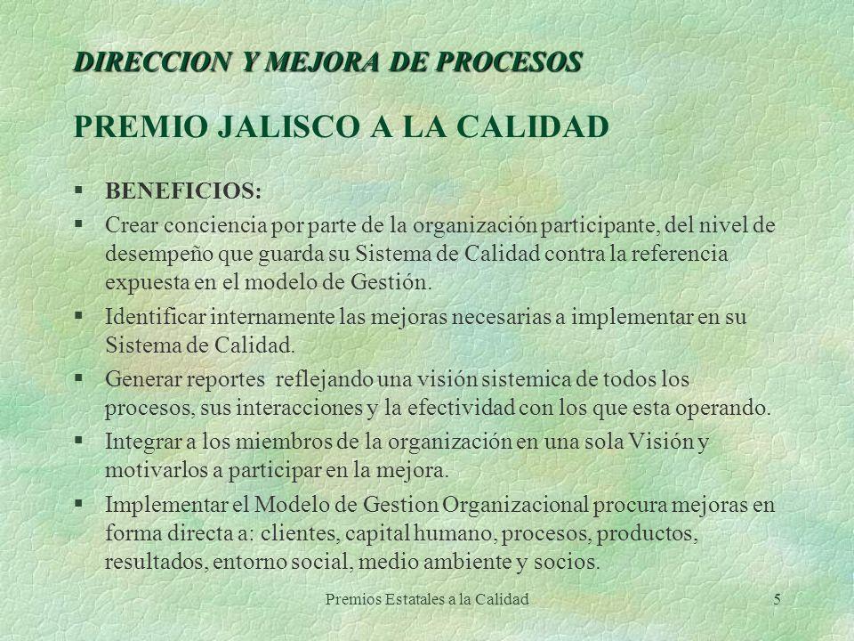 Premios Estatales a la Calidad5 DIRECCION Y MEJORA DE PROCESOS DIRECCION Y MEJORA DE PROCESOS PREMIO JALISCO A LA CALIDAD §BENEFICIOS: §Crear concienc