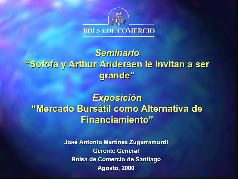 Seminario Sofofa y Arthur Andersen le invitan a ser grande Exposición Mercado Bursátil como Alternativa de Financiamiento José Antonio Martínez Zugarramurdi Gerente General Bolsa de Comercio de Santiago Agosto, 2000