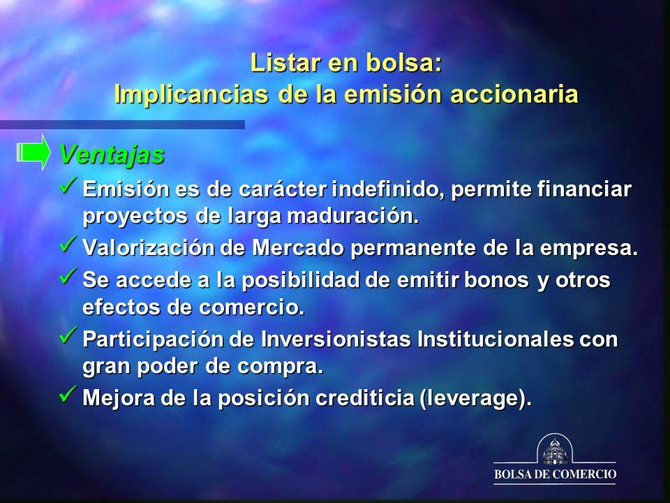 Listar en bolsa: Implicancias de la emisión accionaria Ventajas Emisión es de carácter indefinido, permite financiar proyectos de larga maduración.
