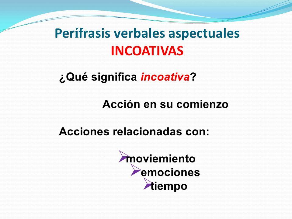 Per í frasis verbales aspectuales INCOATIVAS ¿Qué significa incoativa? Acción en su comienzo Acciones relacionadas con: moviemiento emociones tiempo