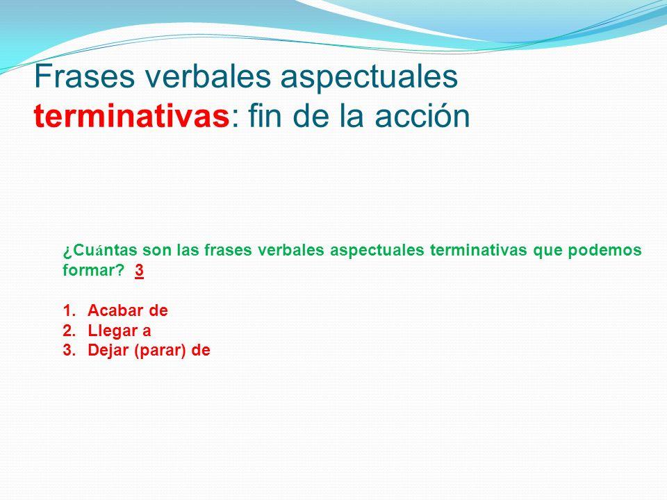 Frases verbales aspectuales terminativas: fin de la acción ¿Cu á ntas son las frases verbales aspectuales terminativas que podemos formar? 3 1.Acabar