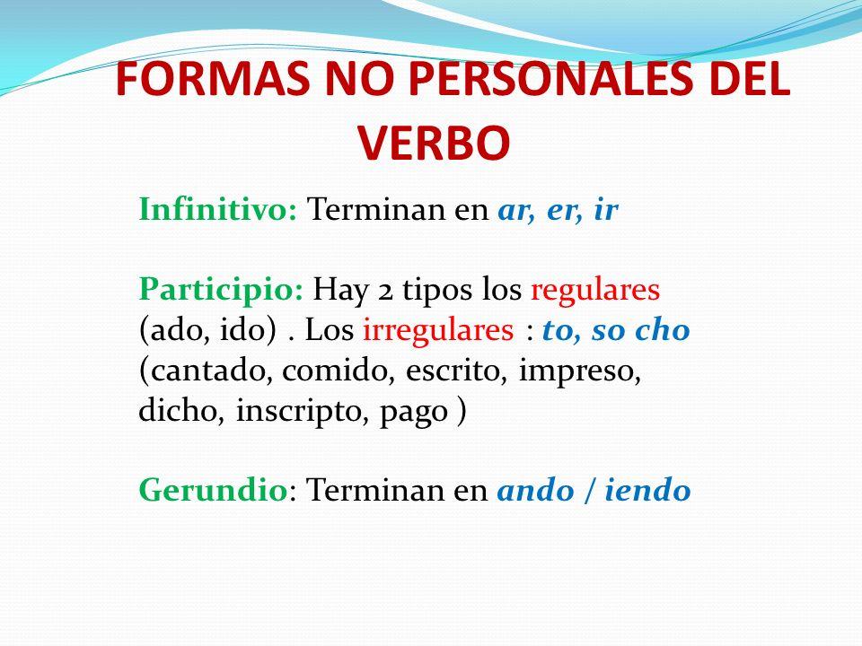 FORMAS NO PERSONALES DEL VERBO Infinitivo: Terminan en ar, er, ir Participio: Hay 2 tipos los regulares (ado, ido). Los irregulares : to, so cho (cant