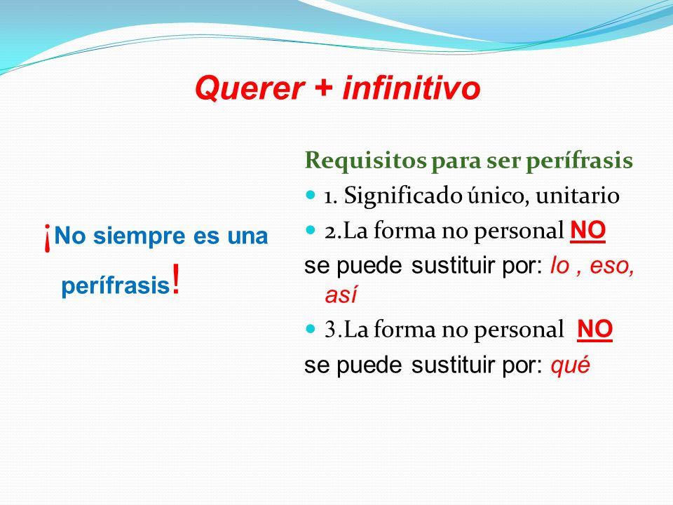 Querer + infinitivo ¡ No siempre es una perífrasis ! Requisitos para ser per í frasis 1. Significado ú nico, unitario 2.La forma no personal NO se pue