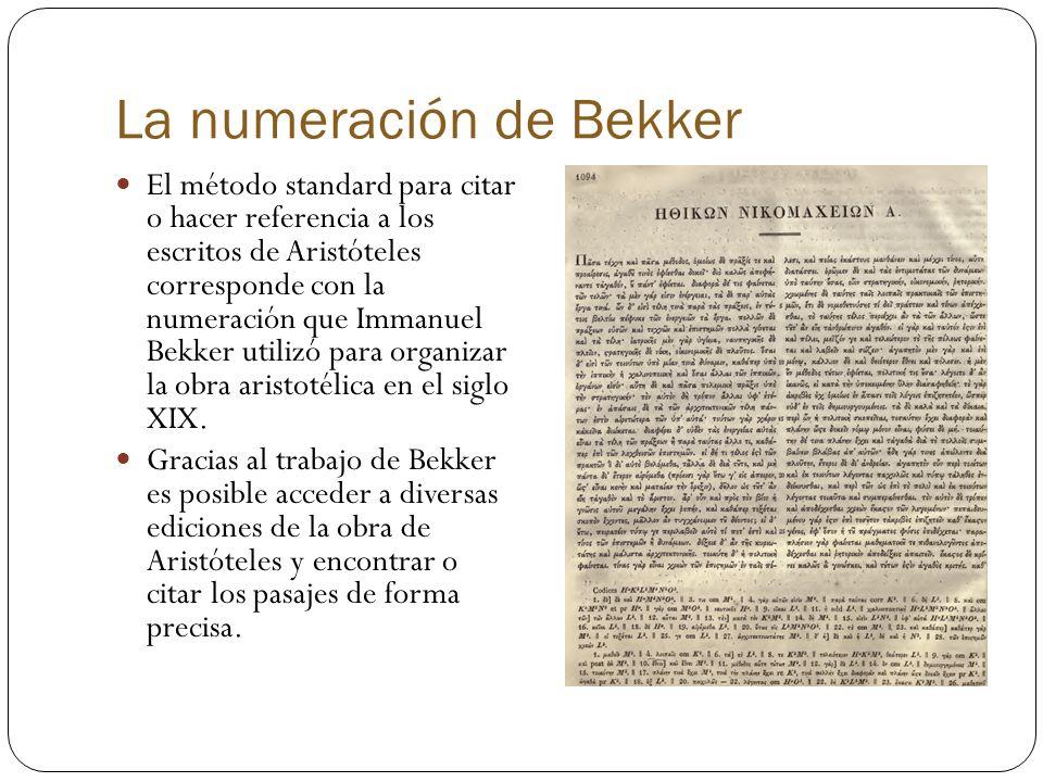 La numeración de Bekker El método standard para citar o hacer referencia a los escritos de Aristóteles corresponde con la numeración que Immanuel Bekker utilizó para organizar la obra aristotélica en el siglo XIX.