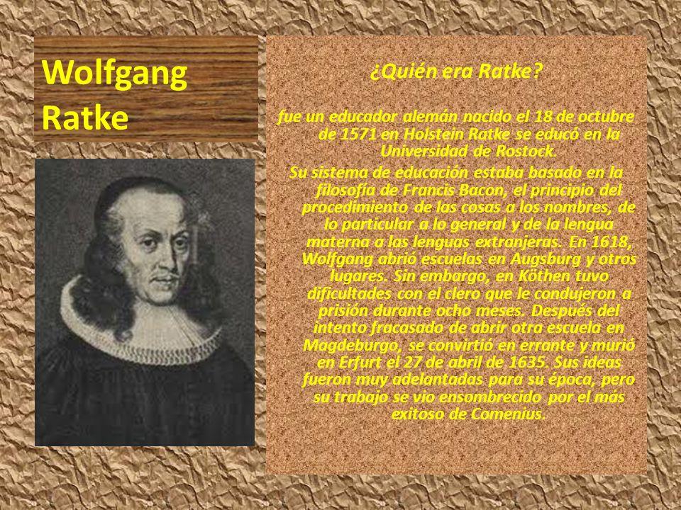 Wolfgang Ratke ¿Quién era Ratke? fue un educador alemán nacido el 18 de octubre de 1571 en Holstein Ratke se educó en la Universidad de Rostock. Su si
