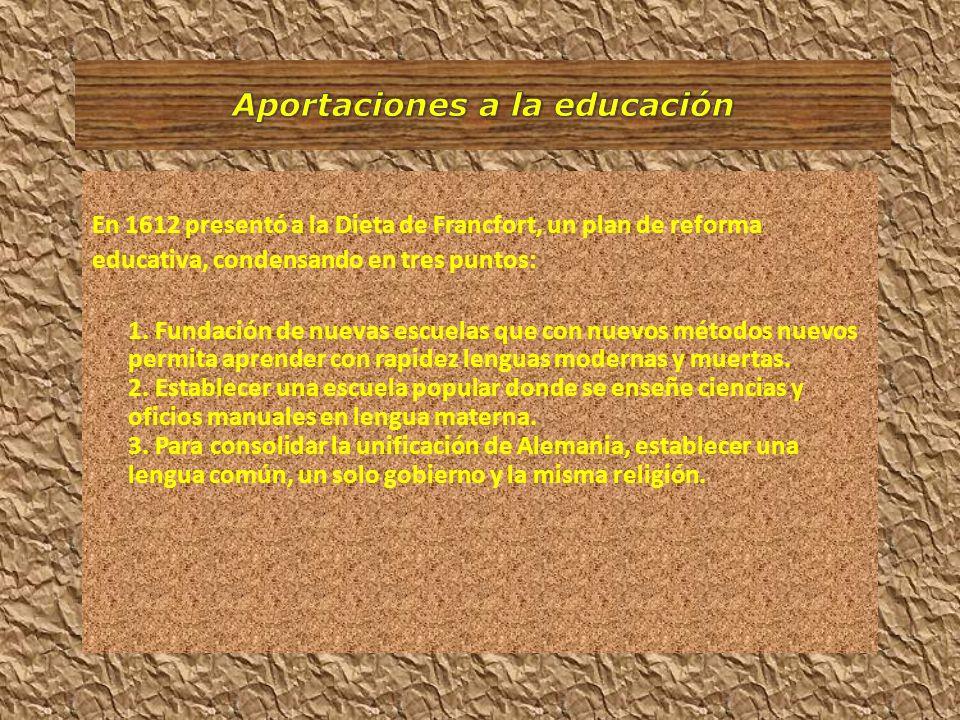 En 1612 presentó a la Dieta de Francfort, un plan de reforma educativa, condensando en tres puntos: 1. Fundación de nuevas escuelas que con nuevos mét