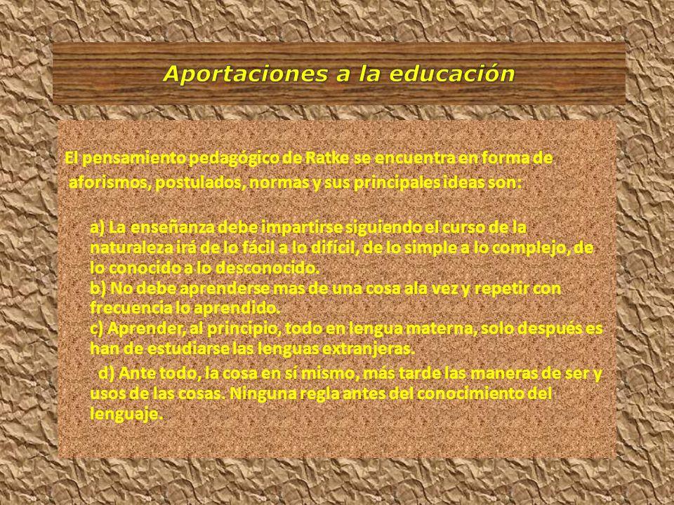 El pensamiento pedagógico de Ratke se encuentra en forma de aforismos, postulados, normas y sus principales ideas son: a) La enseñanza debe impartirse