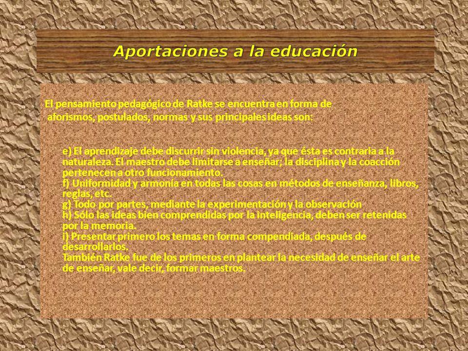 El pensamiento pedagógico de Ratke se encuentra en forma de aforismos, postulados, normas y sus principales ideas son: e) El aprendizaje debe discurri