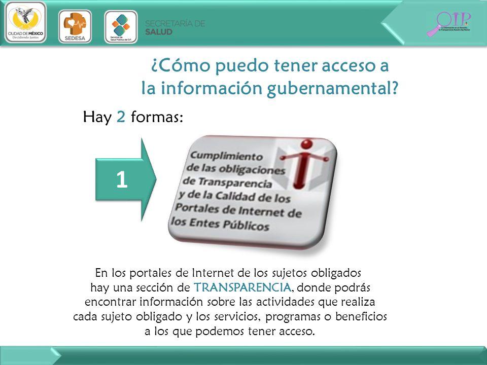 Hay 2 formas: ¿Cómo puedo tener acceso a la información gubernamental? En los portales de Internet de los sujetos obligados hay una sección de TRANSPA
