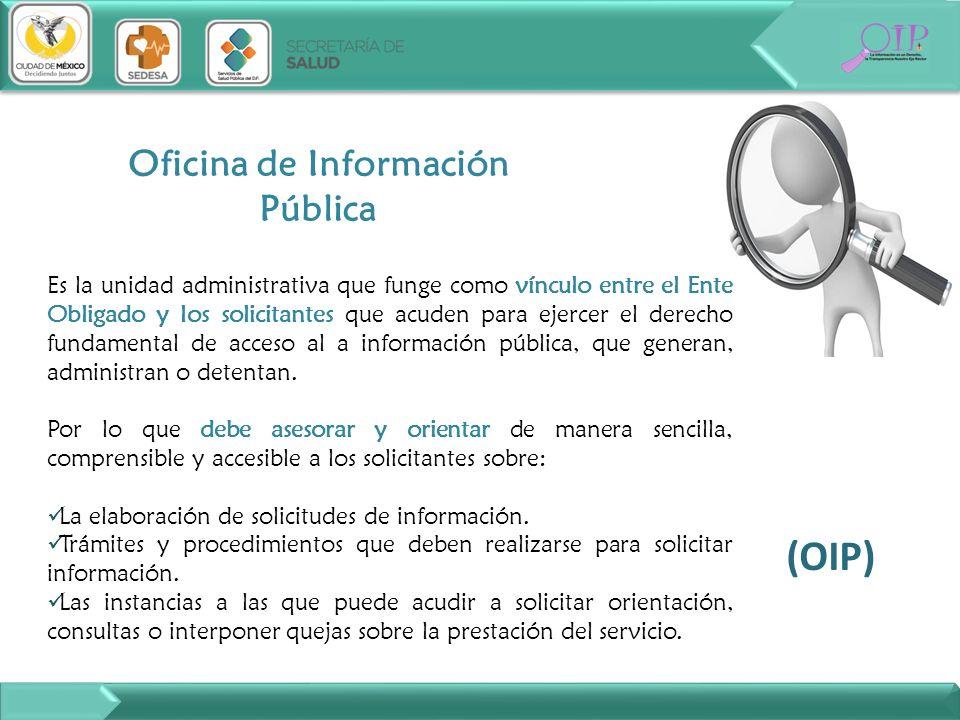 Oficina de Información Pública Es la unidad administrativa que funge como vínculo entre el Ente Obligado y los solicitantes que acuden para ejercer el