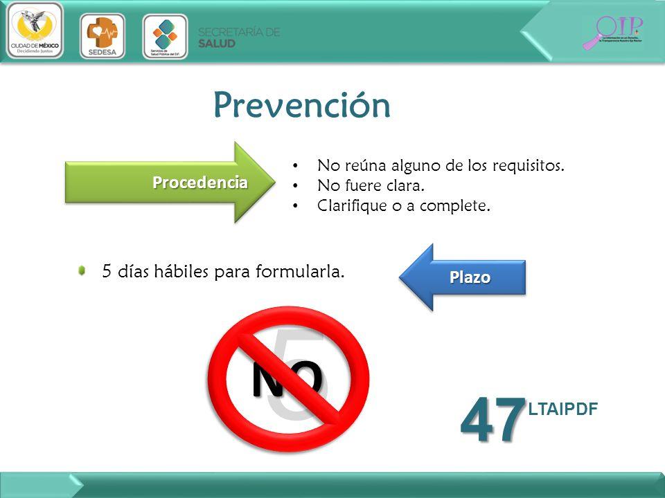 5 NO No reúna alguno de los requisitos. No fuere clara. Clarifique o a complete. Prevención ProcedenciaProcedencia 5 días hábiles para formularla. Pla