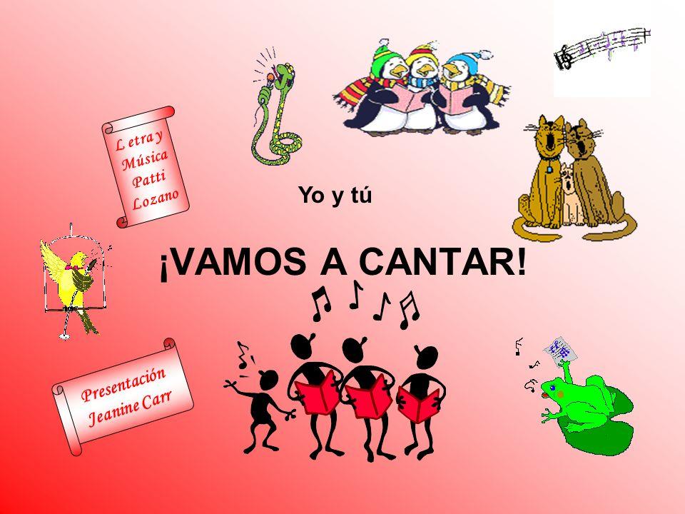 ¡VAMOS A CANTAR! Yo y tú L etra y Música Patti Lozano Presentación Jeanine Carr