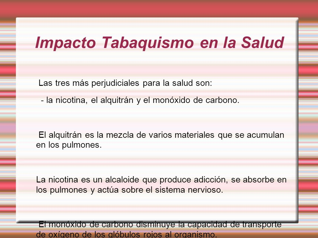 Impacto Tabaquismo en la Salud Las tres más perjudiciales para la salud son: - la nicotina, el alquitrán y el monóxido de carbono. El alquitrán es la