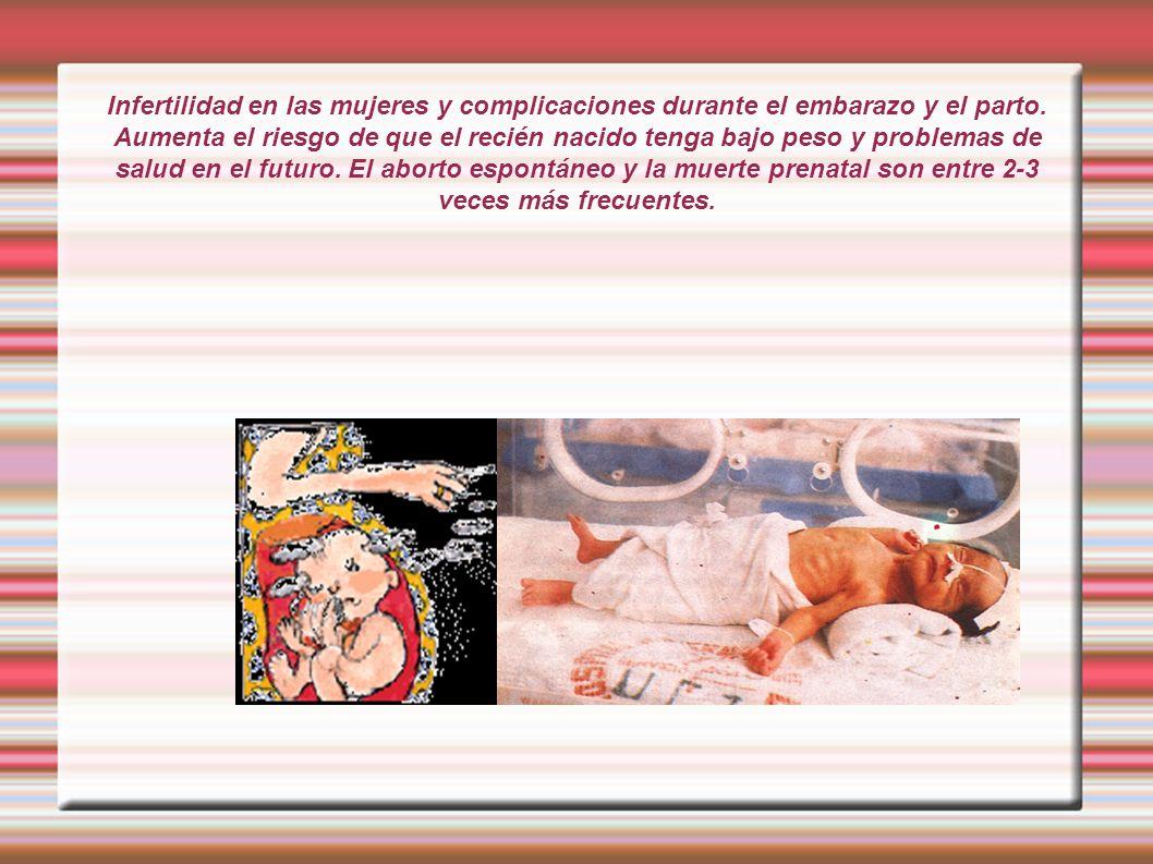 Infertilidad en las mujeres y complicaciones durante el embarazo y el parto. Aumenta el riesgo de que el recién nacido tenga bajo peso y problemas de