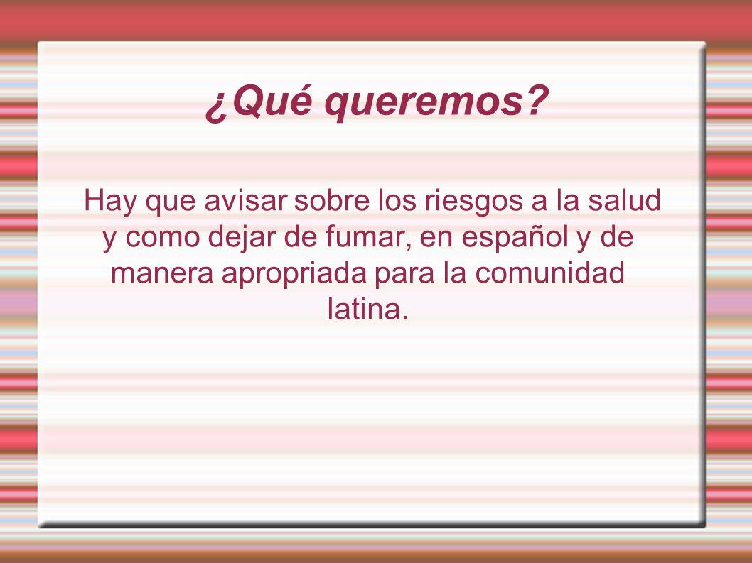 ¿Qué queremos? Hay que avisar sobre los riesgos a la salud y como dejar de fumar, en español y de manera apropriada para la comunidad latina.